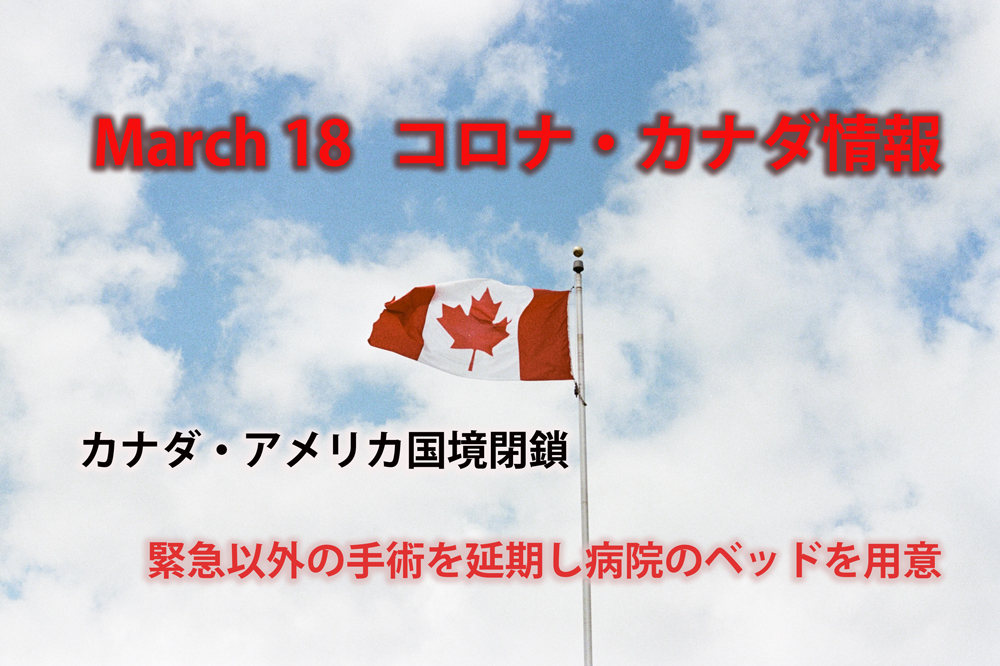 (Mar.18) コロナウイルス状況、カナダ・アメリカ国境閉鎖(商業往来以外)